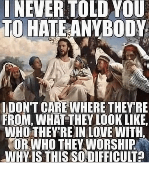 Love, Who, and Why: INEVER TOLD YOU  TO HATEANYBODY  IDON'T CARE WHERE THEYRE  FROM, WHAT THEY LOOK LIKE  WHO THEY RE IN LOVE WITH.  OR WHO THEY WORSHIP  WHY IS THIS SODIFFICULT?