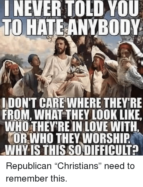 """Love, Republican, and Who: INEVER TOLD YOU  TO HATEANYBODY  IDON'T CARE WHERE THEYRE  FROM, WHAT THEY LOOK LIKE  WHO THEY RE IN LOVE WITH.  OR WHO THEY WORSHIP  WHY IS THIS SODIFFICULT? Republican """"Christians"""" need to remember this."""