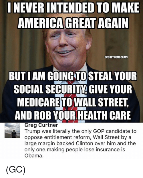 Marginalize: INEVERINTENDED TO MAKE  AMERICA GREAT AGAIN  OCCUPY DEMOCRATS  BUTIAM GOING TO STEAL YOUR  SOCIAL SECURITY GIVE YOUR  MEDICARETOWALLSTREET  AND ROB YOURHEALTH CARE  Greg Curtner  Trump was literally the only GOP candidate to  oppose entitlement reform, Wall Street by a  large margin backed Clinton over him and the  only one making people lose insurance is  Obama. (GC)
