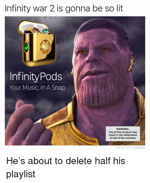 Lit, Memes, and Music: Infinity war 2 is gonna be so lit  InfinityPods  Your Music, in A Snap  WARNING:  Use of this product may  result in the obliteration  of half of the universe.  MADE WITH MOMUS He's about to delete half his playlist
