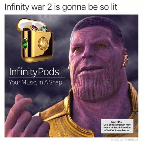 uso: Infinity war 2 is gonna be so lit  InfinityPods  Your Music, in A Snap  adam the.creator  WARNING:  Uso of this product may  result in the obliteration  of half of the universe.  MADE WITH HOHUS
