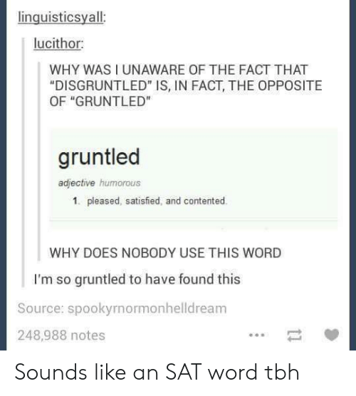 """Tbh, Word, and Sat: inguisticsyall  lucithor  WHY WAS I UNAWARE OF THE FACT THAT  """"DISGRUNTLED"""" IS, IN FACT, THE OPPOSITE  OF """"GRUNTLED""""  gruntled  adjective humorous  1. pleased, satisfied, and contented.  WHY DOES NOBODY USE THIS WORD  I'm so gruntled to have found this  Source: spookyrnormonhelldreanm  248,988 notes Sounds like an SAT word tbh"""