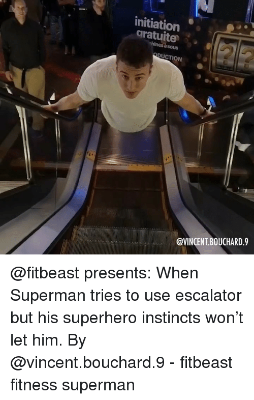initiation: initiation  aratuite  ehines a sous  DUCTION  @VINCENT BOUCHARD.9 @fitbeast presents: When Superman tries to use escalator but his superhero instincts won't let him. By @vincent.bouchard.9 - fitbeast fitness superman