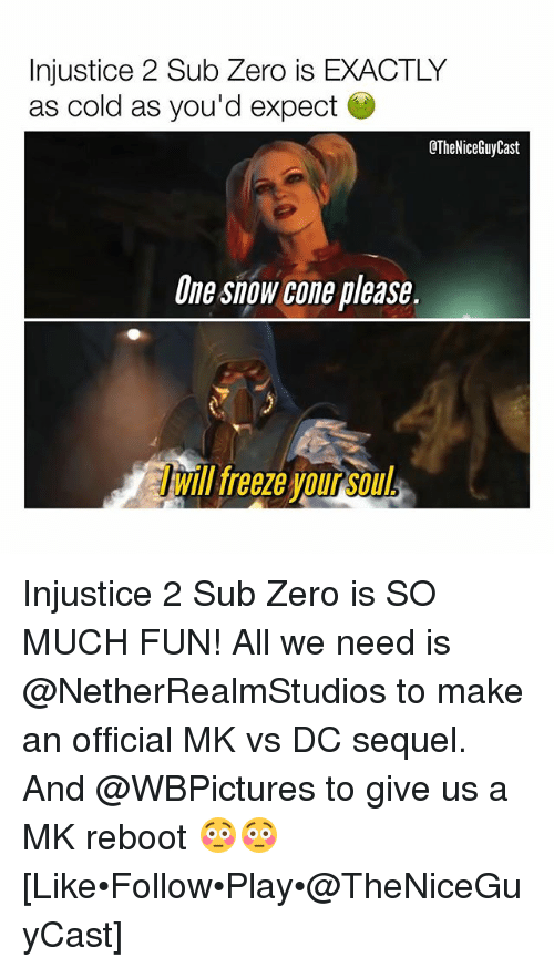 Sub-Zero: Injustice 2 Sub Zero is EXACTLY  as cold as you'd expect  CTheNiceGuyCast  One snow cone please.  Will teeze our  will freeze your so  ill freeze vou Soul Injustice 2 Sub Zero is SO MUCH FUN! All we need is @NetherRealmStudios to make an official MK vs DC sequel. And @WBPictures to give us a MK reboot 😳😳 [Like•Follow•Play•@TheNiceGuyCast]