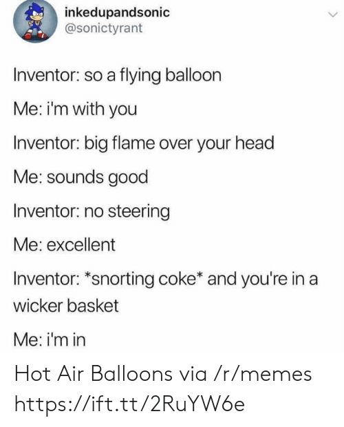 Head, Memes, and Good: inkedupandsonic  @sonictyrant  Inventor: so a flying balloon  Me: im with you  Inventor: big flame over your head  Me: sounds good  Inventor: no steering  Me: excellent  Inventor: *snorting coke* and you're in a  wicker basket  Me: i'm in Hot Air Balloons via /r/memes https://ift.tt/2RuYW6e