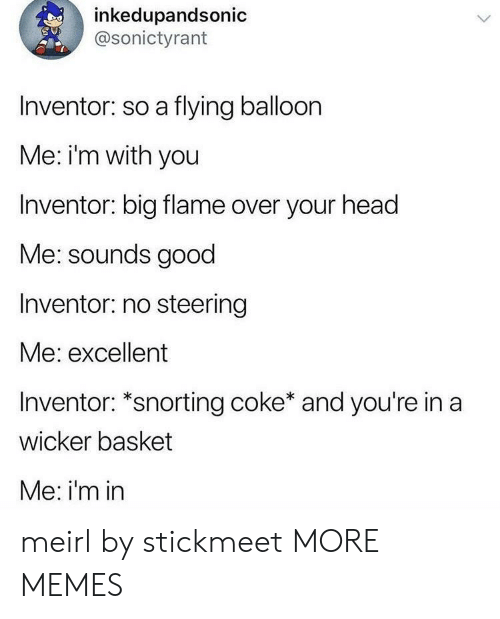 Dank, Head, and Memes: inkedupandsonic  @sonictyrant  Inventor: so a flying balloon  Me: i'm with you  Inventor: big flame over your head  Me: sounds good  Inventor: no steering  Me: excellent  Inventor: *snorting coke* and you're in a  wicker basket  Me: i'm in meirl by stickmeet MORE MEMES
