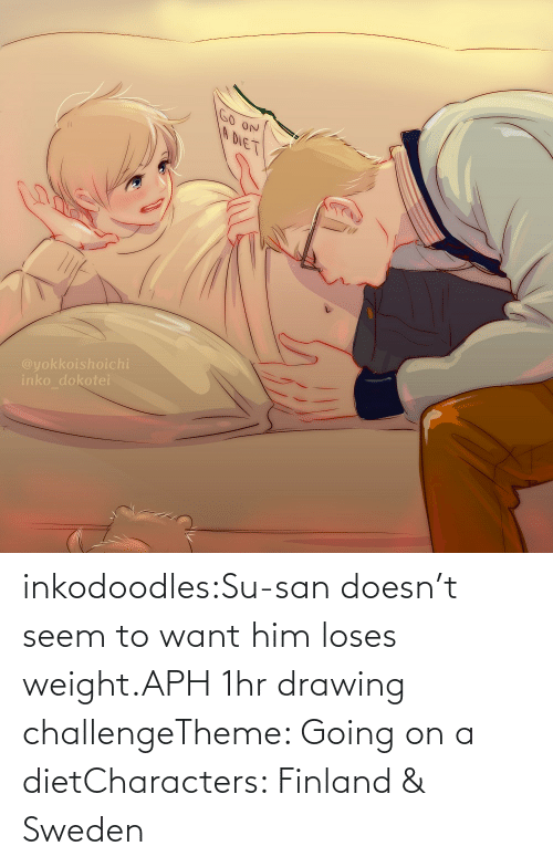 want: inkodoodles:Su-san doesn't seem to want him loses weight.APH 1hr drawing challengeTheme: Going on a dietCharacters: Finland & Sweden