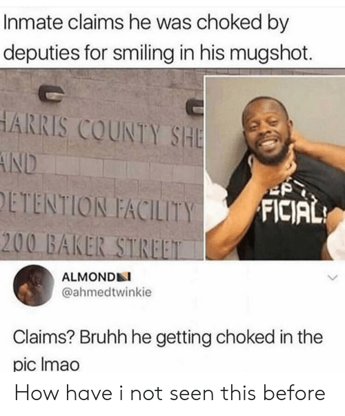 smiling: Inmate claims he was choked by  deputies for smiling in his mugshot.  HARRIS COUNTY SHE  AND  ETENTION FACILITY  FICIAL  200 BAKER STREET  ALMONDN  @ahmedtwinkie  Claims? Bruhh he getting choked in the  pic Imao How have i not seen this before