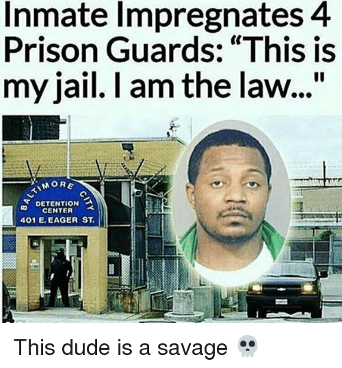 """prison guard: Inmate Impregnates 4  Prison Guards: """"This is  my jail. I am the law...""""  MORE  DETENTION a  CENTER  401 E. EAGER ST This dude is a savage 💀"""