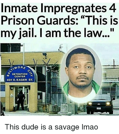 """prison guard: Inmate Impregnates 4  Prison Guards: """"This is  my jail. I am the law...""""  MORE  DETENTION a  CENTER  401 E. EAGER ST This dude is a savage lmao"""