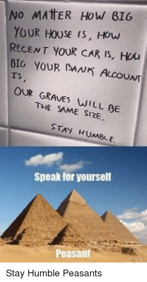 ino: INO MATER HOW BIG  YOUR HOUSE is, How  RECENT YOUR CAR IS, Hou  BIG YOUR AN ALCOUNT  Ts  OUR GRAVE WILL BE  THE SAME SI2E  STAY HUMBLE  Speak for yourself  Peasant Stay Humble Peasants