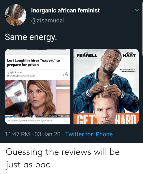 """An Education: inorganic african feminist  @ztsamudzi  Same energy.  KEVIN  WILL  HART  FERRELL  Lori Loughlin hires """"expert"""" to  prepare for prison  Ấn education in  incarceration.  by Kyle Spinner  AA  Thursday, January 2nd 2020  GET HARD  TODAY/YouTube  Lori Loughlin reportedly hired a prison expert. (MGN)  11:47 PM · 03 Jan 20 · Twitter for iPhone Guessing the reviews will be just as bad"""