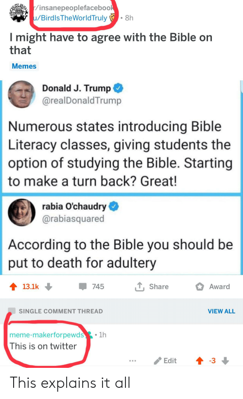 Facepalm, Meme, and Memes: insanepeoplefaceboo  u/Birdls TheWorldTruly  . 8h  I might have to agree with the Bible on  that  Memes  Donald J. Trump  @realDonaldTrump  Numerous states introducing Bible  Literacy classes, giving students the  option of studying the Bible. Starting  to make a turn back? Great!  rabia O'chaudry  @rabiasquared  According to the Bible you should be  put to death for adultery  13.1k  745  Share  Award  SINGLE COMMENT THREAD  VIEW ALL  meme-makerforpewds  This is on twitter  1h  /Edit  -3 This explains it all