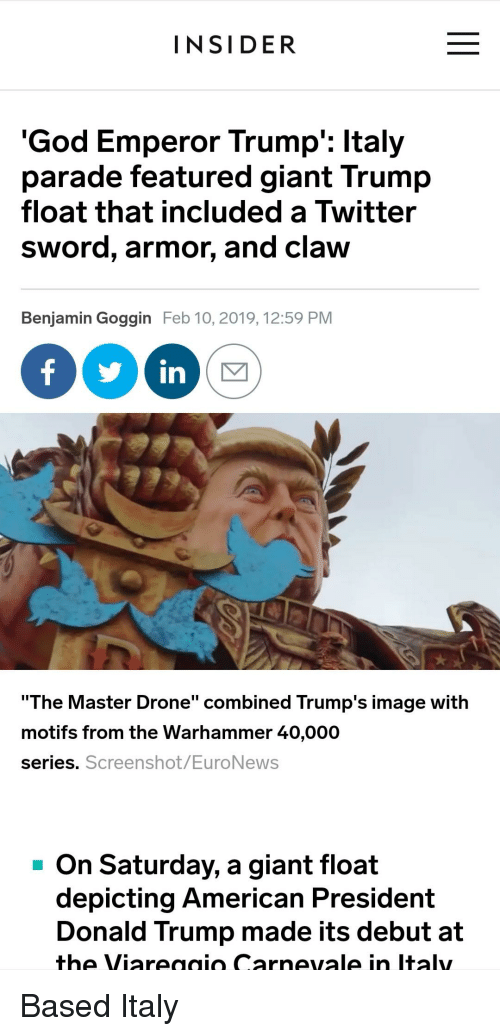 """Donald Trump, Drone, and God: INSIDER  'God Emperor Trump': ltaly  parade featured giant Trump  float that included a Twitter  sword, armor, and claw  Benjamin Goggin Feb 10, 2019, 12:59 PM  yin)  """"The Master Drone"""" combined Trump's image with  motifs from the Warhammer 40,000  series.  Screenshot/EuroNeWS  -On Saturday, a giant float  depicting American President  Donald Trump made its debut at  the Viareaaio Carnevale in Italy"""