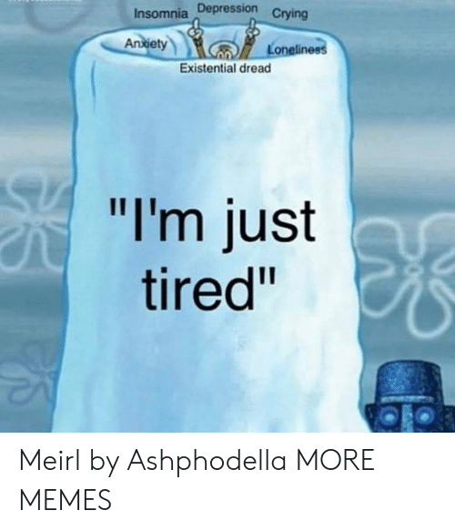 """Insomnia: Insomnia Depression  Crying  An  xiet  Loneline  Existential dread  """"I'm just  tired"""" Meirl by Ashphodella MORE MEMES"""