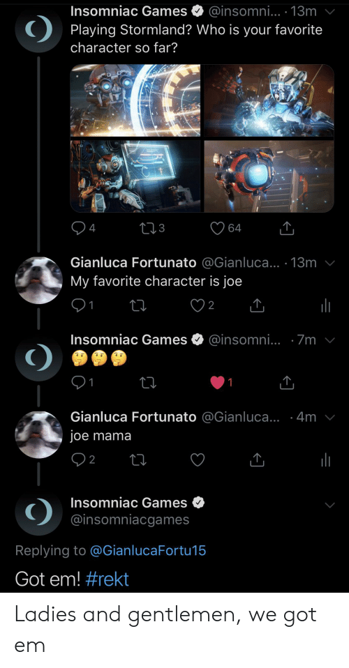 Reddit, Games, and Got: Insomniac Games  @insomni... 13m  favorite  Playing Stormland? Who is your  character so far?  4  64  Gianluca Fortunato @Gianluca... 13m  My favorite character is joe  1  2  Insomniac Games  @insomni... 7m  1  1  Gianluca Fortunato @Gianluca... .4m  joe mama  2  Insomniac Games  @insomniacgames  Replying to @GianlucaFortu15  Got em! Ladies and gentlemen, we got em
