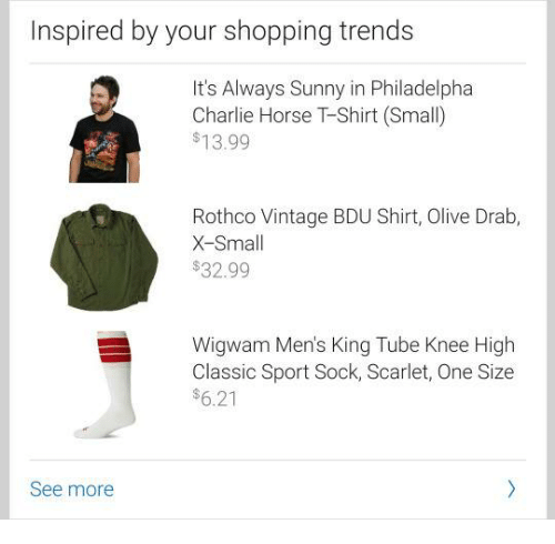 Its Always Sunny In: Inspired by your shopping trends  It's Always Sunny in Philadelpha  Charlie Horse TShirt (Small)  $13.99  Rothco Vintage BDU Shirt, Olive Drab,  X-Small  $32.99  Wigwam Men's King Tube Knee High  Classic Sport Sock, Scarlet, One Size  $6.21  See more