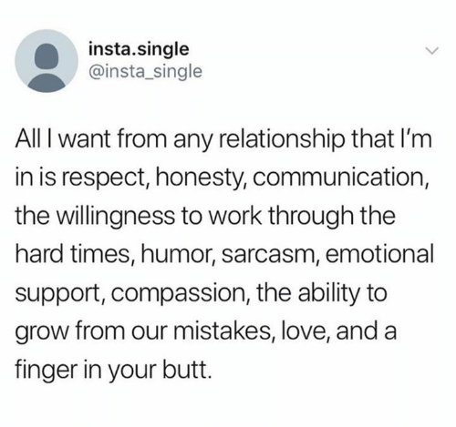 Butt, Love, and Respect: insta.single  @insta_single  All I want from any relationship that I'm  in is respect, honesty, communication,  the willingness to work through the  hard times, humor, sarcasm, emotional  support, compassion, the ability to  grow from our mistakes, love, and a  finger in your butt.