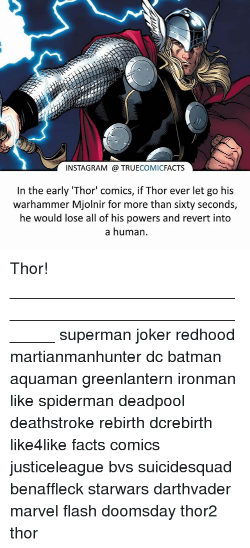 """Warhammer: INSTAGRAM a TRUE  COMIC  FACTS  In the early Thor"""" comics, if Thor ever let go his  warhammer Mjolnir for more than sixty seconds,  he would lose all of his powers and revert into  a human Thor! ⠀_______________________________________________________ superman joker redhood martianmanhunter dc batman aquaman greenlantern ironman like spiderman deadpool deathstroke rebirth dcrebirth like4like facts comics justiceleague bvs suicidesquad benaffleck starwars darthvader marvel flash doomsday thor2 thor"""