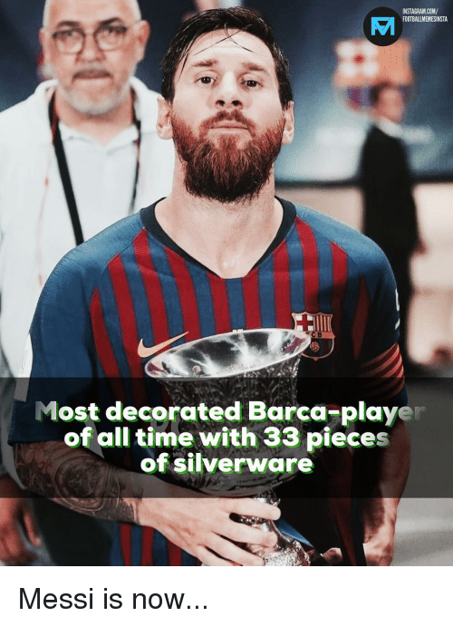 Instagram, Memes, and Messi: INSTAGRAM.COM/  FOOTBALLMEMESINSTA  Most decorated Barca-player  of all time with 33 pieces  of silverware Messi is now...