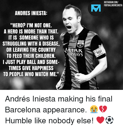 "Andres: INSTAGRAM.COM/  FOOTBALLMEMESINSTA  VAI  ANDRES INIESTA:  ""HERO? I'M NOT ONE.  A HERO IS MORE THAN THAT  IT IS SOMEONE WHO IS  STRUGGLING WITH A DISEASE,  OR LEAVING THE COUNTRY VAK  TO FEED THEIR CHILDREN. ARWAYS  I JUST PLAY BALL AND SOME-  TIMES GIVE HAPPINESS  TO PEOPLE WHO WATCH ME."" Andrés Iniesta making his final Barcelona appearance. 😭💔 Humble like nobody else! ❤️⚽️"