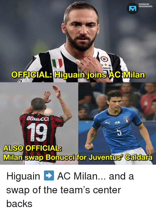 Instagram, Memes, and Juventus: INSTAGRAM.COM/  FOOTBALLMEMESINSTA  VI  es  UUENTUS  OFFICIAL: Higuain ioinsAC Milan  0  BONUCCI  19  ALSO OFFICIAL  Milan swap Bonucci for Juventús Caldara Higuain ➡️ AC Milan... and a swap of the team's center backs