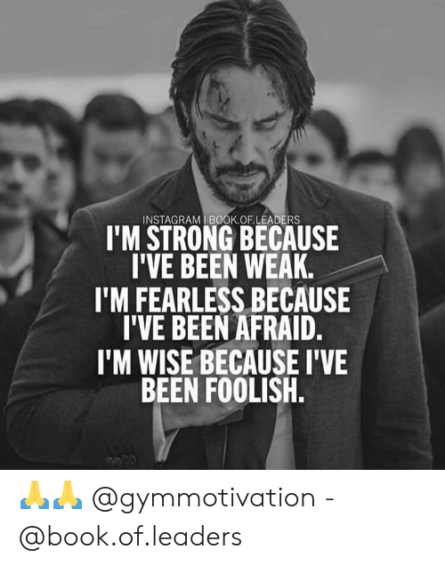 Instagram, Memes, and Book: INSTAGRAM I BOOK.OF.LEADERS  I'M STRONG BECAUSE  I'VE BEEN WEAK.  I'M FEARLESS BECAUSE  I'VE BEEN AFRAID.  I'M WISE BECAUSE I'VE  BEEN FOOLISH. 🙏🙏 @gymmotivation - @book.of.leaders