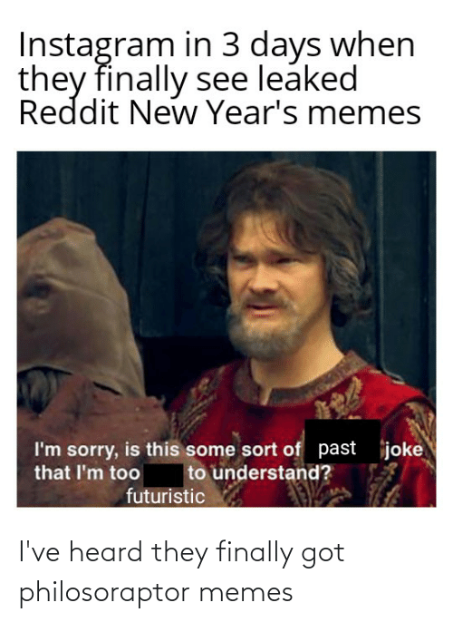 Philosoraptor: Instagram in 3 days when  they finally see leaked  Reddit New Year's memes  joke  I'm sorry, is this some sort of past  that I'm too  to understand?  futuristic I've heard they finally got philosoraptor memes