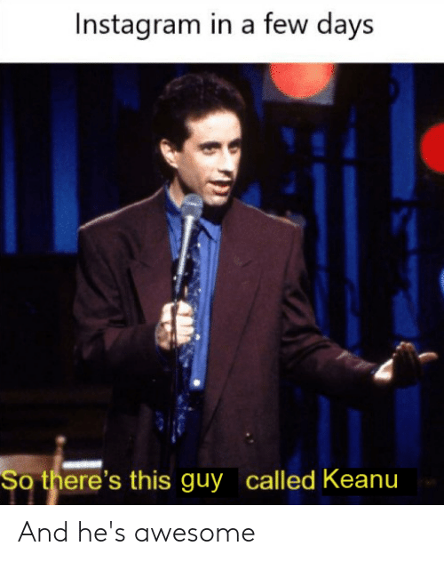 Instagram, Dank Memes, and Awesome: Instagram in a few days  So there's this guy called Keanu And he's awesome