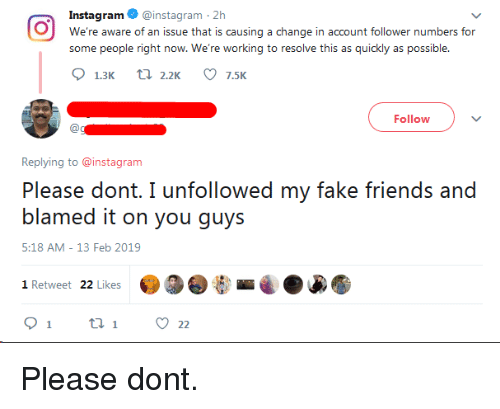 Fake, Friends, and Instagram: Instagram@instagram 2h  We're aware of an issue that is causing a change in account follower numbers for  some people right now. We're working to resolve this as quickly as possible.  O  1.3K tl 2.2K7.5K  Follow  Replying to @instagram  Please dont. I unfollowed my fake friends and  blamed it on you guys  5:18 AM-13 Feb 2019  1 Retweet 22 Likes