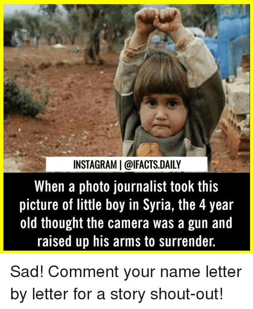 Syria: INSTAGRAM | @lFACTS.DAILY  When a photo journalist took this  picture of little boy in Syria, the 4 year  old thought the camera was a gun and  raised up his arms to surrender. Sad! Comment your name letter by letter for a story shout-out!