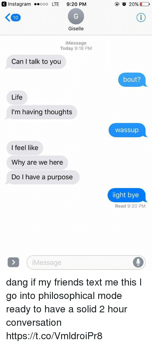 Philosophical: Instagram .ooo LTE 9:20 PM  Giselle  iMessage  Today 9:18 PM  Can I talk to you  bout?  Life  I'm having thoughts  wassup  I feel like  Why are we here  Do I have a purpose  ight bye  Read 9:20 PM  Message dang if my friends text me this I go into philosophical mode ready to have a solid 2 hour conversation https://t.co/VmldroiPr8