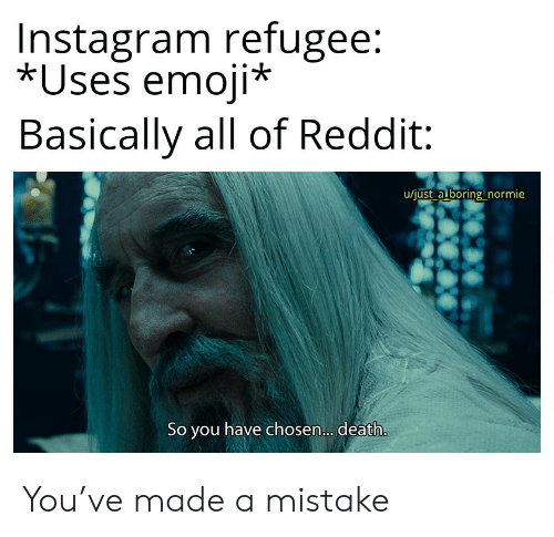 Emoji: Instagram refugee:  *Uses emoji*  Basically all of Reddit  u/just a boring normie  So you have chosen... death. You've made a mistake