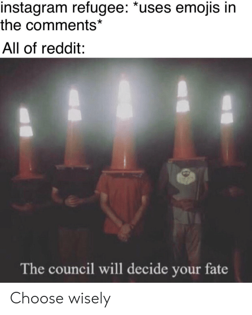Choose Wisely: instagram refugee: *uses emojis in  the comments*  All of reddit:  The council will decide your fate Choose wisely