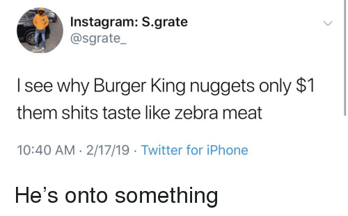 Burger King: Instagram: S.grate  @sgrate_  I see why Burger King nuggets only $1  them shits taste like zebra meat  10:40 AM- 2/17/19 Twitter for iPhone He's onto something