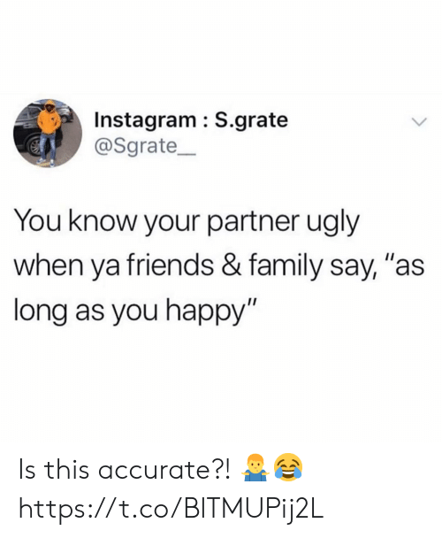 """Family, Friends, and Instagram: Instagram : S.grate  @Sgrate  You know your partner ugly  when ya friends & family say, """"as  long as you happy"""" Is this accurate?! 🤷♂️😂 https://t.co/BlTMUPij2L"""
