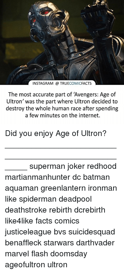"avengers age of ultron: INSTAGRAM TRUE  COMIC  FACTS  The most accurate part of ""Avengers: Age of  Ultron' was the part where Ultron decided to  destroy the whole human race after spending  a few minutes on the internet. Did you enjoy Age of Ultron? ⠀_______________________________________________________ superman joker redhood martianmanhunter dc batman aquaman greenlantern ironman like spiderman deadpool deathstroke rebirth dcrebirth like4like facts comics justiceleague bvs suicidesquad benaffleck starwars darthvader marvel flash doomsday ageofultron ultron"