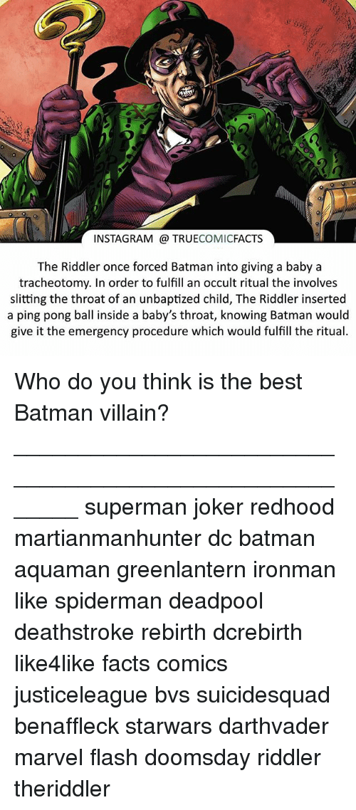 Best Batman: INSTAGRAM TRUE  COMIC  FACTS  The Riddler once forced Batman into giving a baby a  tracheotomy. In order to fulfill an occult ritual the involves  slitting the throat of an unbaptized child, The Riddler inserted  a ping pong ball inside a baby's throat, knowing Batman would  give it the emergency procedure which would fulfill the ritual. Who do you think is the best Batman villain? ⠀_______________________________________________________ superman joker redhood martianmanhunter dc batman aquaman greenlantern ironman like spiderman deadpool deathstroke rebirth dcrebirth like4like facts comics justiceleague bvs suicidesquad benaffleck starwars darthvader marvel flash doomsday riddler theriddler