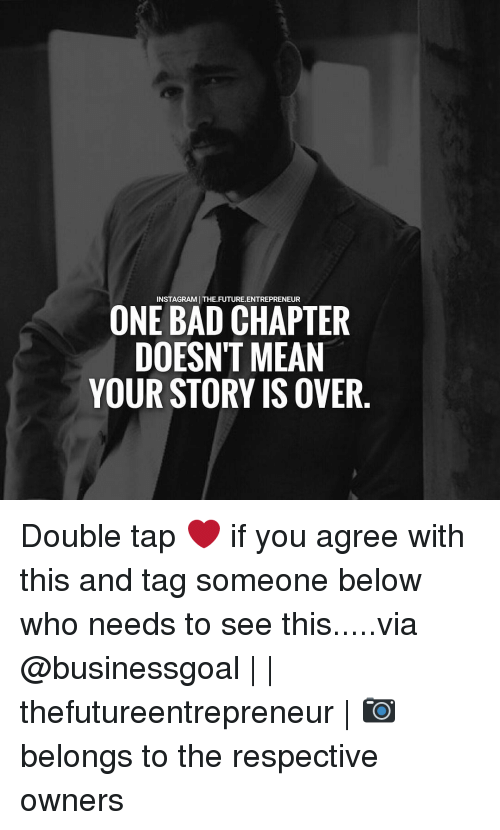 Storys: INSTAGRAMJ THE.FUTURE. ENTREPRENEUR  ONE BAD CHAPTER  DOESNT MEAN  YOUR STORY IS OVER Double tap ❤ if you agree with this and tag someone below who needs to see this.....via @businessgoal | | thefutureentrepreneur | 📷 belongs to the respective owners