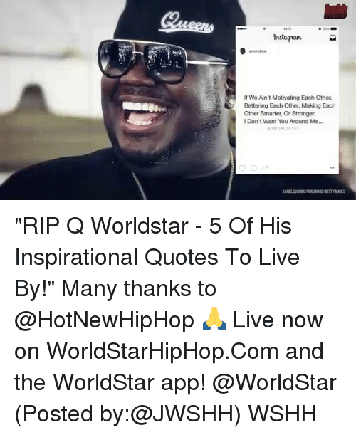 "hotnewhiphop: Instaguam  If We Ain't Motivating Each Other,  Bettering Each Other Making Each  Other Smarter, Or Stronger.  Don't Want You Around Me... ""RIP Q Worldstar - 5 Of His Inspirational Quotes To Live By!"" Many thanks to @HotNewHipHop 🙏 Live now on WorldStarHipHop.Com and the WorldStar app! @WorldStar (Posted by:@JWSHH) WSHH"