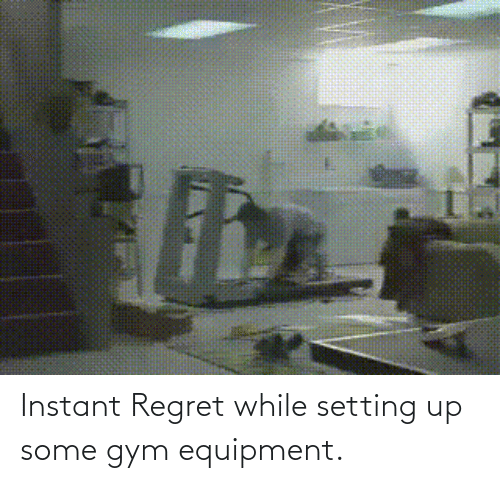 Instant Regret: Instant Regret while setting up some gym equipment.