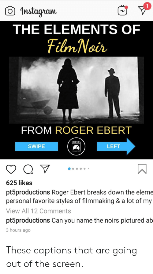 Roger Ebert: Instaram  THE ELEMENTS OF  FROM ROGER EBERT  POINT5  SWIPE  LEFT  ROSUECTIONS  625 likes  pt5productions Roger Ebert breaks down the eleme  personal favorite styles of filmmaking & a lot of my  View All 12 Comments  pt5productions Can you name the noirs pictured ab  3 hours ago These captions that are going out of the screen.