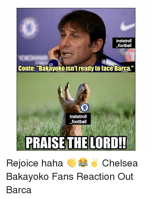 "Chelsea, Football, and Memes: instatroll  football  Conte:""Bakayoko isn't ready to face Barca.""  instatroll  football  PRAISE THE LORD!! Rejoice haha 👏😂✌ Chelsea Bakayoko Fans Reaction Out Barca"