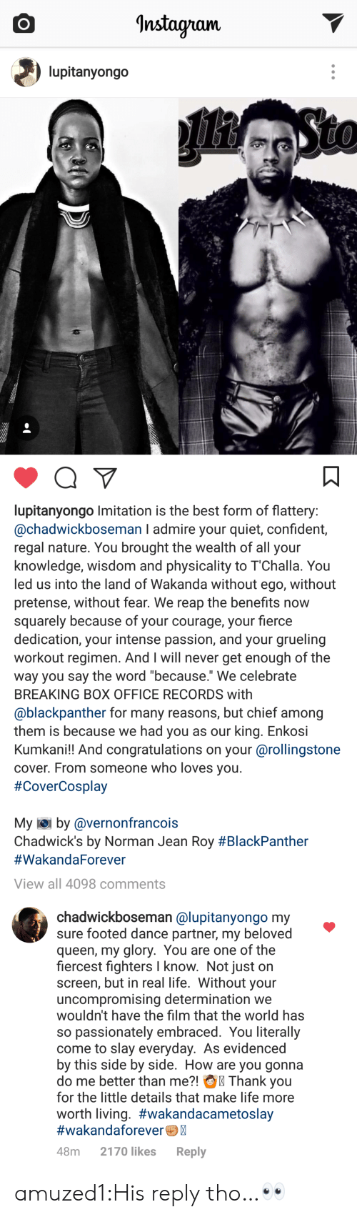 """physicality: Instayram.  lupitanyongo   lupitanyongo Imitation is the best form of flattery  @chadwickboseman I admire your quiet, confident,  regal nature. You brought the wealth of all your  knowledge, wisdom and physicality to 1""""Challa. You  led us into the land of Wakanda without ego, without  pretense, without fear. We reap the benefits now  squarely because of your courage, your fierce  dedication, your intense passion, and your grueling  workout regimen. And I will never get enough of the  way you say the word because. We celebrate  BREAKING BOX OFFICE RECORDS with  @blackpanther for many reasons, but chief among  them is because we had you as our king. Enkosi  Kumkani!! And congratulations on your @rollingstone  cover. From someone who loves you  #CoverCosplay  My iei by @vernonfrancois  Chadwick's by Norman Jean Roy #BlackPanther  #WakandaForever  View all 4098 comments   chadwickboseman @lupitanyongo my  sure footed dance partner, my beloved  queen, my glory. You are one of the  fiercest fighters I know. Not just on  screen, but in real life. Without your  uncompromising determination we  wouldn't have the film that the world has  so passionately embraced. You literally  come to slay everyday. As evidenced  by this side by side. How are you gonna  do me better than me?! Thank you  for the little details that make life more  worth living. #wakandacametoslay  #wakandaforeverC  48m 2170 likes Reply amuzed1:His reply tho…👀"""