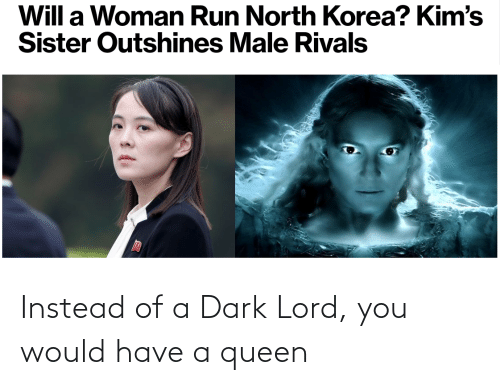 Queen: Instead of a Dark Lord, you would have a queen