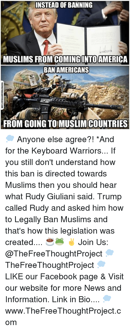 Memes, Keyboard, and Rudy Giuliani: INSTEAD OF BANNING  MUSLIMS FROM COMING INTOAMERICA  BAN AMERICANS  FROM GOING TO MUSLIMCOUNTRIES 💭 Anyone else agree?! *And for the Keyboard Warriors... If you still don't understand how this ban is directed towards Muslims then you should hear what Rudy Giuliani said. Trump called Rudy and asked him how to Legally Ban Muslims and that's how this legislation was created.... ☕️🐸 ✌️ Join Us: @TheFreeThoughtProject 💭 TheFreeThoughtProject 💭 LIKE our Facebook page & Visit our website for more News and Information. Link in Bio.... 💭 www.TheFreeThoughtProject.com