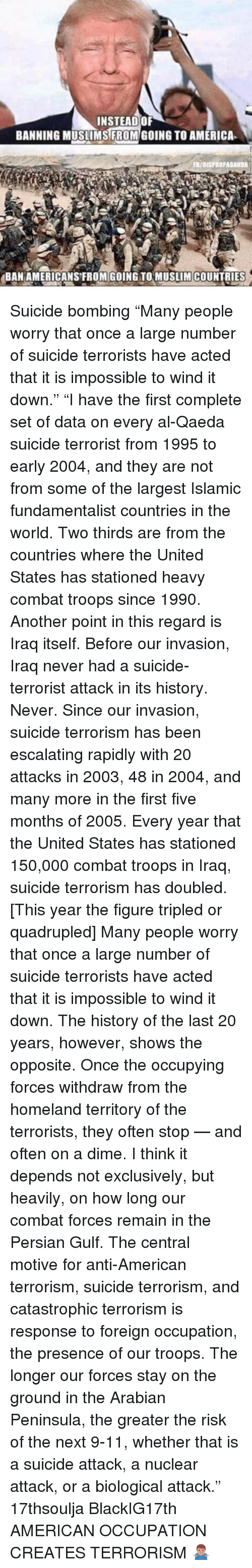 """9/11, Memes, and Homeland: INSTEAD OF  BANNING MUSLIMS FROM GOING TO AMERICA  FR/aISFROPAGANDA  BAN AMERICANS FROM GOING TO MUSLIM COUNTRIES Suicide bombing """"Many people worry that once a large number of suicide terrorists have acted that it is impossible to wind it down."""" """"I have the first complete set of data on every al-Qaeda suicide terrorist from 1995 to early 2004, and they are not from some of the largest Islamic fundamentalist countries in the world. Two thirds are from the countries where the United States has stationed heavy combat troops since 1990. Another point in this regard is Iraq itself. Before our invasion, Iraq never had a suicide-terrorist attack in its history. Never. Since our invasion, suicide terrorism has been escalating rapidly with 20 attacks in 2003, 48 in 2004, and many more in the first five months of 2005. Every year that the United States has stationed 150,000 combat troops in Iraq, suicide terrorism has doubled. [This year the figure tripled or quadrupled] Many people worry that once a large number of suicide terrorists have acted that it is impossible to wind it down. The history of the last 20 years, however, shows the opposite. Once the occupying forces withdraw from the homeland territory of the terrorists, they often stop — and often on a dime. I think it depends not exclusively, but heavily, on how long our combat forces remain in the Persian Gulf. The central motive for anti-American terrorism, suicide terrorism, and catastrophic terrorism is response to foreign occupation, the presence of our troops. The longer our forces stay on the ground in the Arabian Peninsula, the greater the risk of the next 9-11, whether that is a suicide attack, a nuclear attack, or a biological attack."""" 17thsoulja BlackIG17th AMERICAN OCCUPATION CREATES TERRORISM 🤷🏽♂️"""