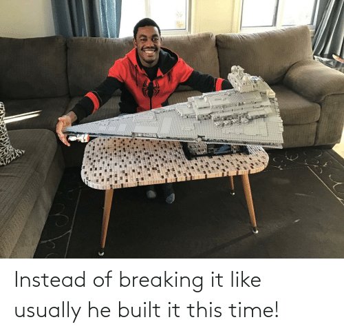 breaking: Instead of breaking it like usually he built it this time!