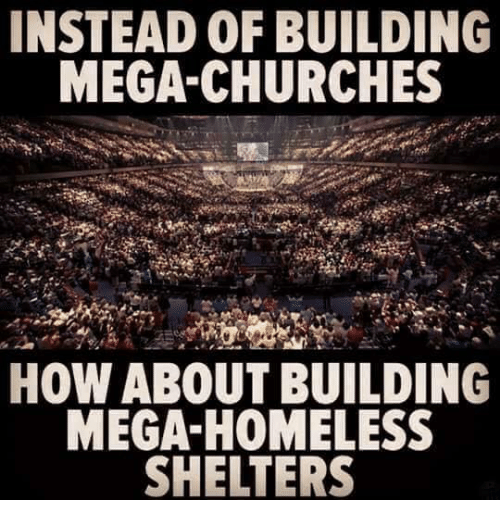 megas: INSTEAD OF BUILDING  MEGA-CHURCHES  HOW ABOUT BUILDING  MEGA-HOMELESS  SHELTERS