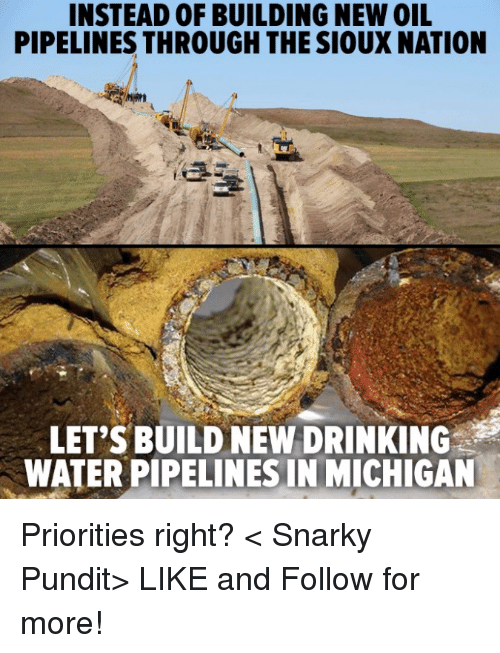 Pipeliner: INSTEAD OF BUILDING NEW OIL  PIPELINES THROUGH THE SIOUX NATION  LET'S BUILD NEW DRINKING  WATERPIPELINESINIMICHIGAN Priorities right?  < Snarky Pundit> LIKE and Follow for more!